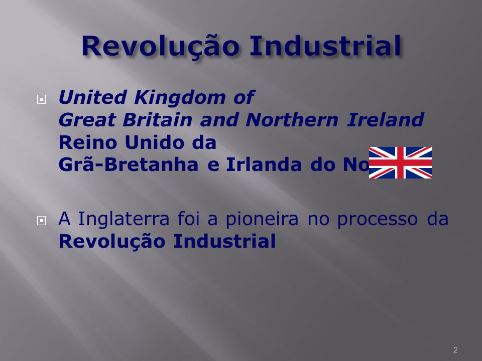 Revolução Industrial United Kingdom of Great Britain and Northern Ireland Reino Unido da Grã-Bretanha e Irlanda do Norte.