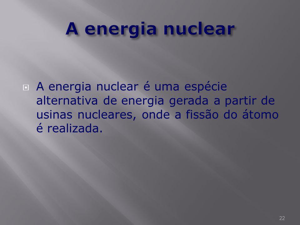 A energia nuclear A energia nuclear é uma espécie alternativa de energia gerada a partir de usinas nucleares, onde a fissão do átomo é realizada.