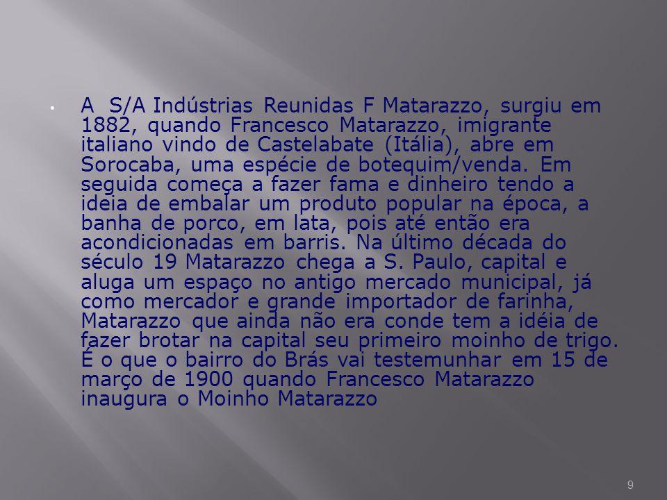 A S/A Indústrias Reunidas F Matarazzo, surgiu em 1882, quando Francesco Matarazzo, imigrante italiano vindo de Castelabate (Itália), abre em Sorocaba, uma espécie de botequim/venda.