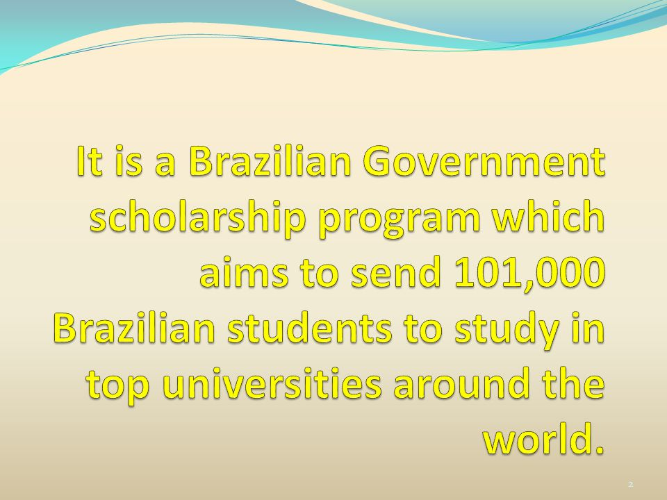 It It is a Brazilian Government scholarship program which aims to send 101,000 Brazilian students to study in top universities around the world.