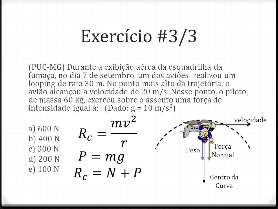 Exercício #3/3 𝑅 𝑐 = 𝑚 𝑣 2 𝑟 𝑃=𝑚𝑔 𝑅 𝑐 =𝑁+𝑃