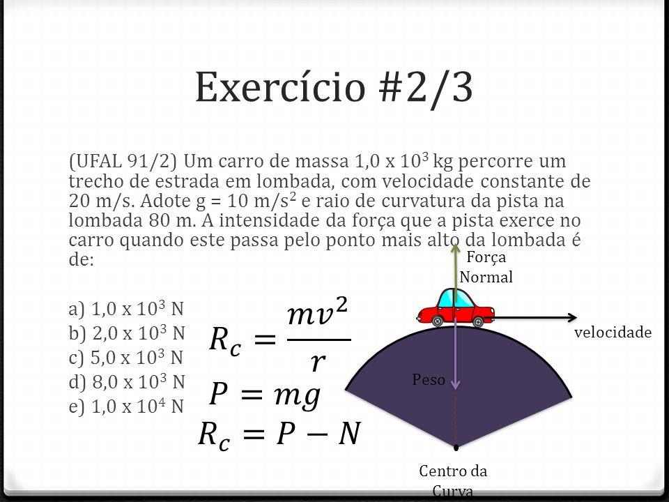Exercício #2/3 𝑅 𝑐 = 𝑚 𝑣 2 𝑟 𝑃=𝑚𝑔 𝑅 𝑐 =𝑃−𝑁