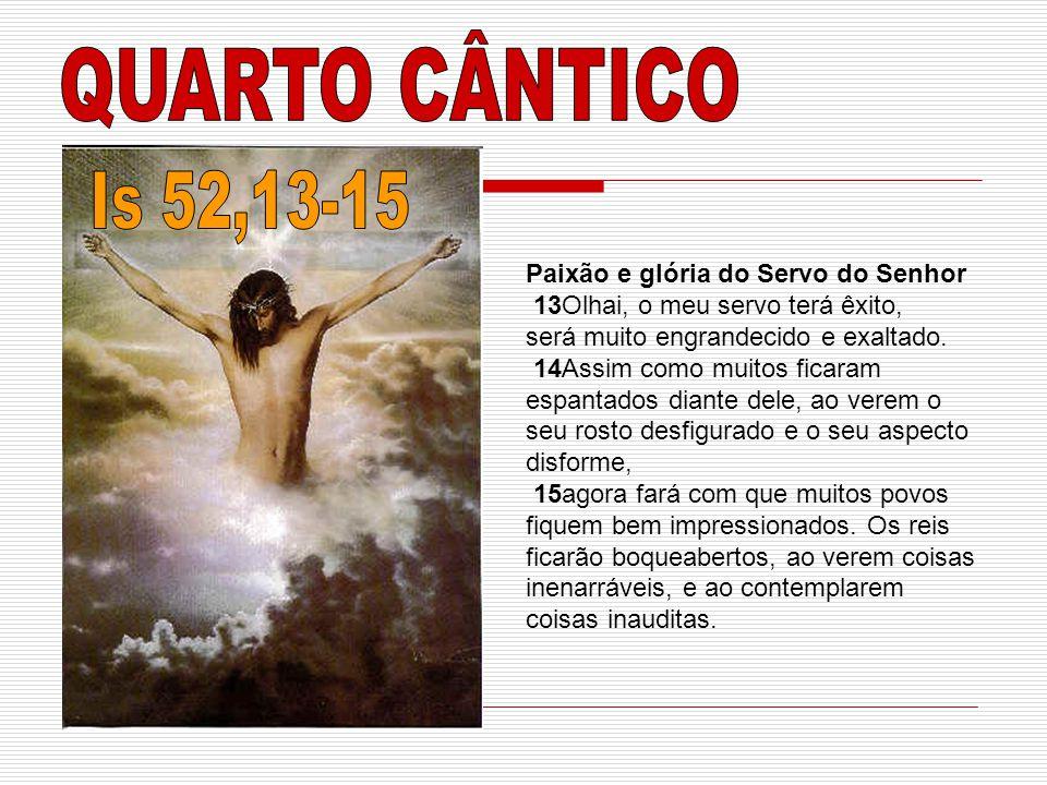 QUARTO CÂNTICO Is 52,13-15 Paixão e glória do Servo do Senhor