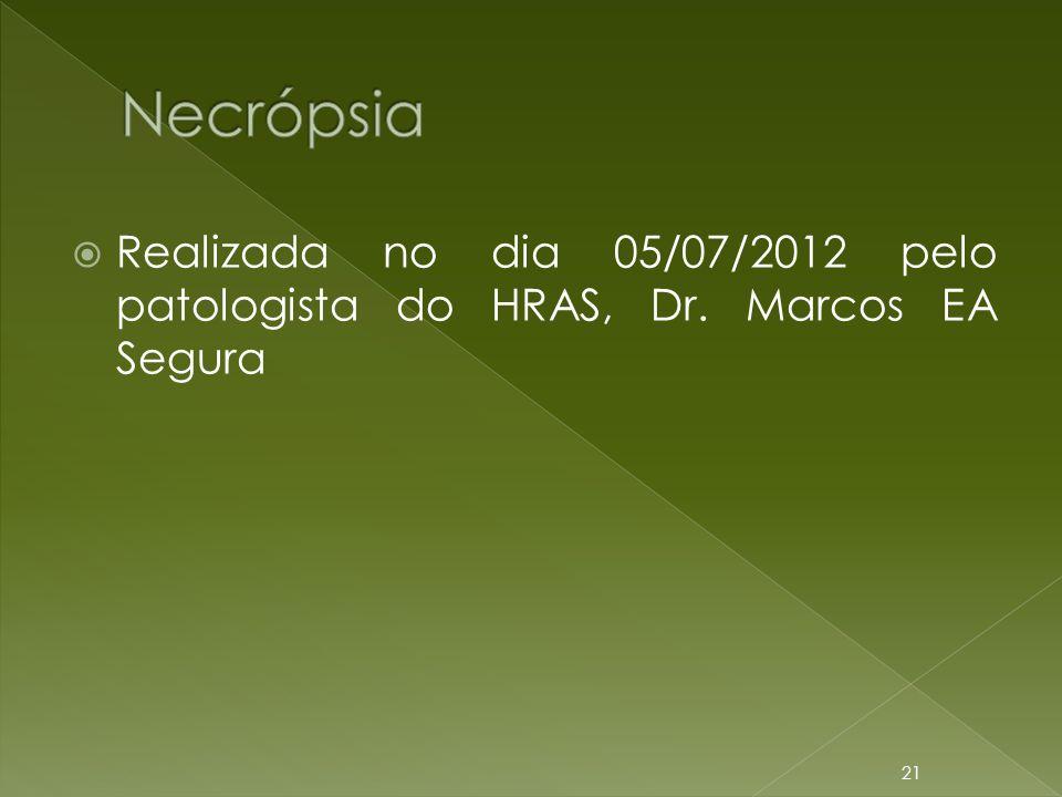 Necrópsia Realizada no dia 05/07/2012 pelo patologista do HRAS, Dr. Marcos EA Segura
