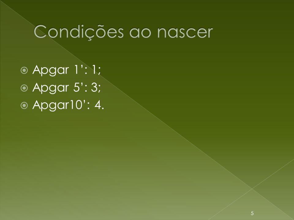 Condições ao nascer Apgar 1': 1; Apgar 5': 3; Apgar10': 4.