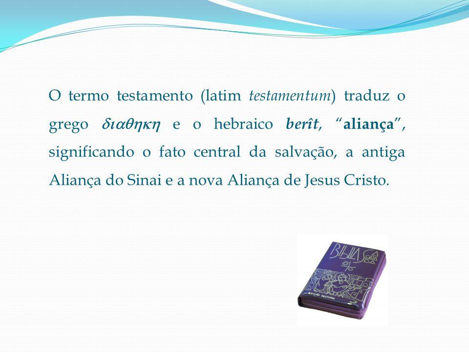 O termo testamento (latim testamentum) traduz o grego  e o hebraico berît, aliança , significando o fato central da salvação, a antiga Aliança do Sinai e a nova Aliança de Jesus Cristo.