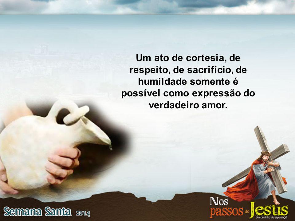 Um ato de cortesia, de respeito, de sacrifício, de humildade somente é possível como expressão do verdadeiro amor.
