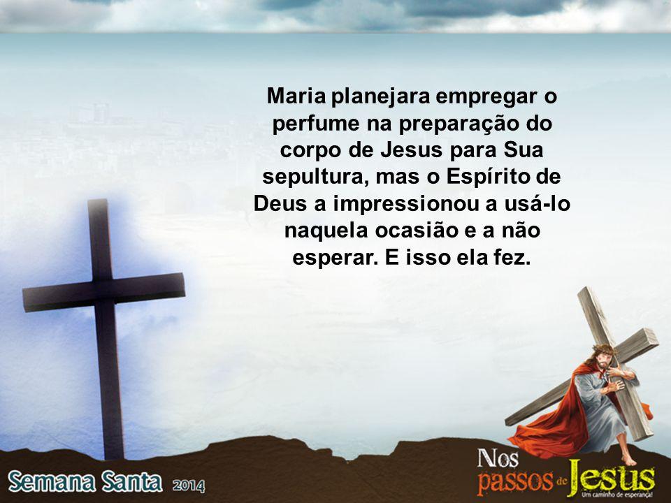 Maria planejara empregar o perfume na preparação do corpo de Jesus para Sua sepultura, mas o Espírito de Deus a impressionou a usá-lo naquela ocasião e a não esperar.