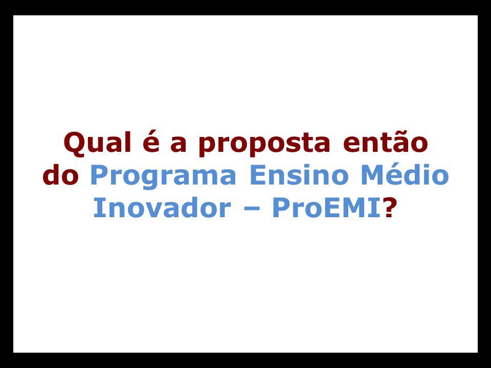 Qual é a proposta então do Programa Ensino Médio Inovador – ProEMI