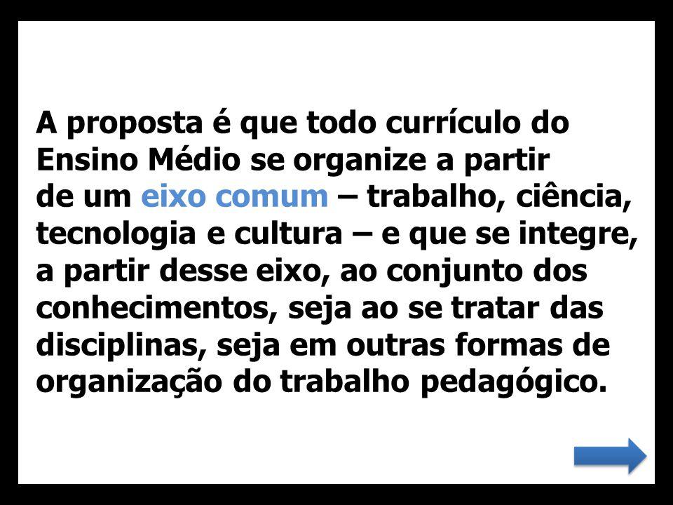 A proposta é que todo currículo do Ensino Médio se organize a partir de um eixo comum – trabalho, ciência, tecnologia e cultura – e que se integre, a partir desse eixo, ao conjunto dos conhecimentos, seja ao se tratar das disciplinas, seja em outras formas de organização do trabalho pedagógico.