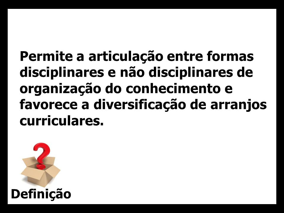 Permite a articulação entre formas disciplinares e não disciplinares de organização do conhecimento e favorece a diversificação de arranjos curriculares.