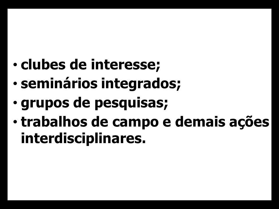 clubes de interesse; seminários integrados; grupos de pesquisas; trabalhos de campo e demais ações interdisciplinares.