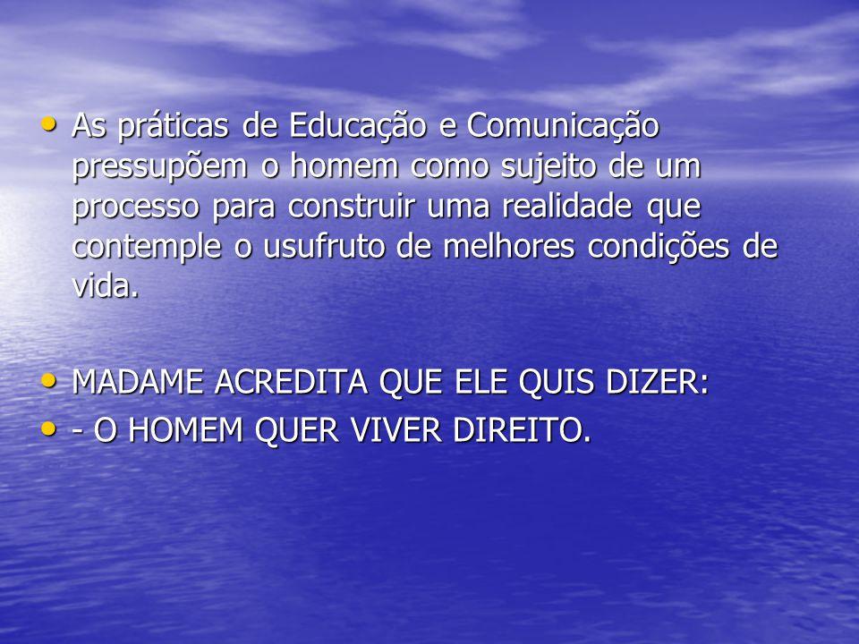 As práticas de Educação e Comunicação pressupõem o homem como sujeito de um processo para construir uma realidade que contemple o usufruto de melhores condições de vida.