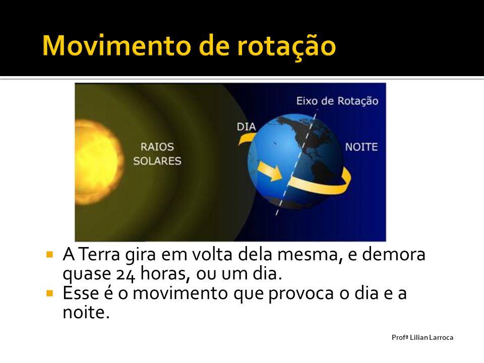 Movimento de rotação A Terra gira em volta dela mesma, e demora quase 24 horas, ou um dia. Esse é o movimento que provoca o dia e a noite.