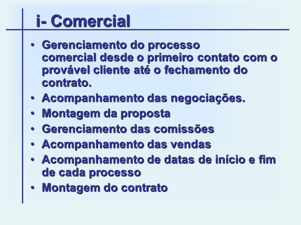i- Comercial Gerenciamento do processo comercial desde o primeiro contato com o provável cliente até o fechamento do contrato.