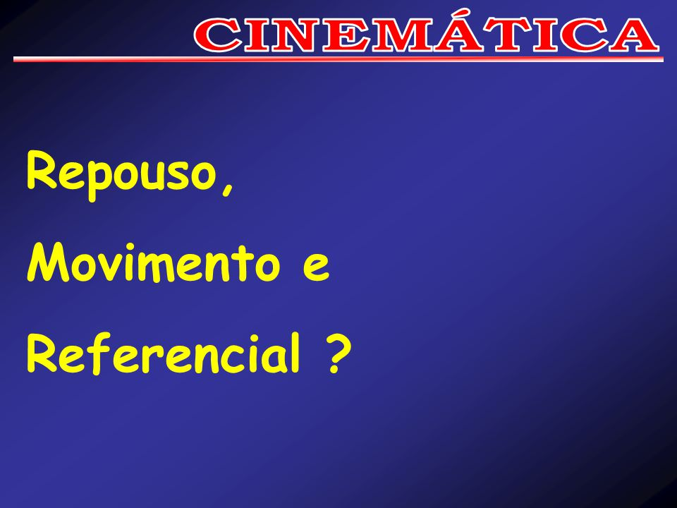 CINEMÁTICA Repouso, Movimento e Referencial
