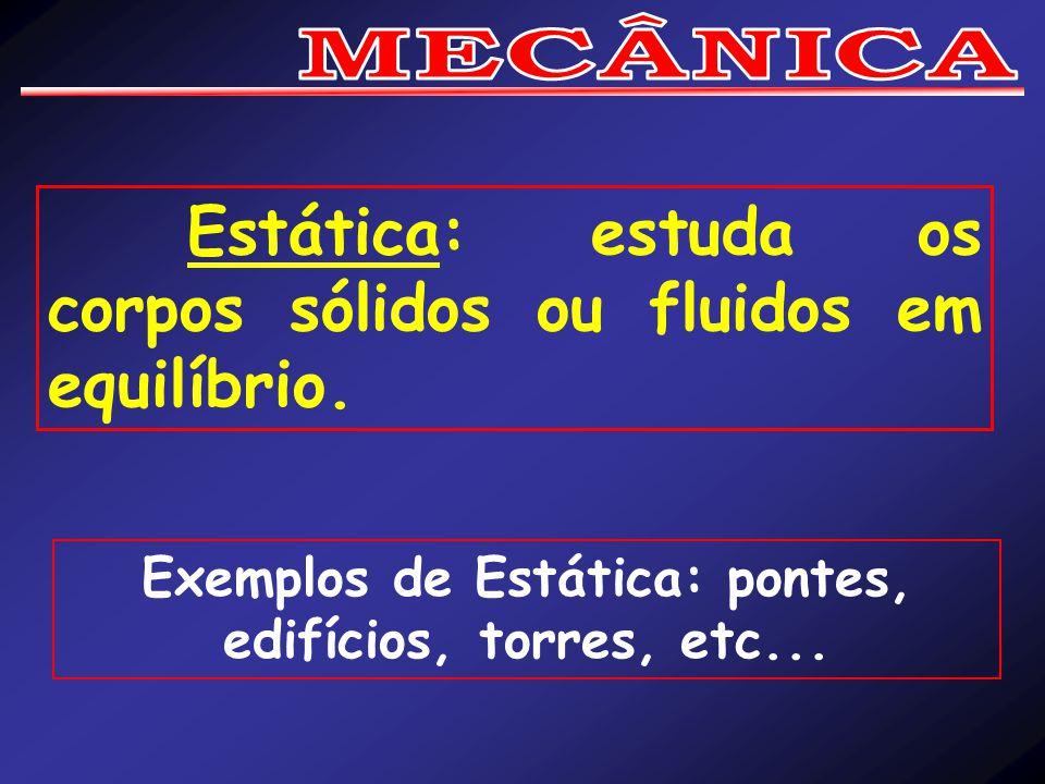 Exemplos de Estática: pontes, edifícios, torres, etc...
