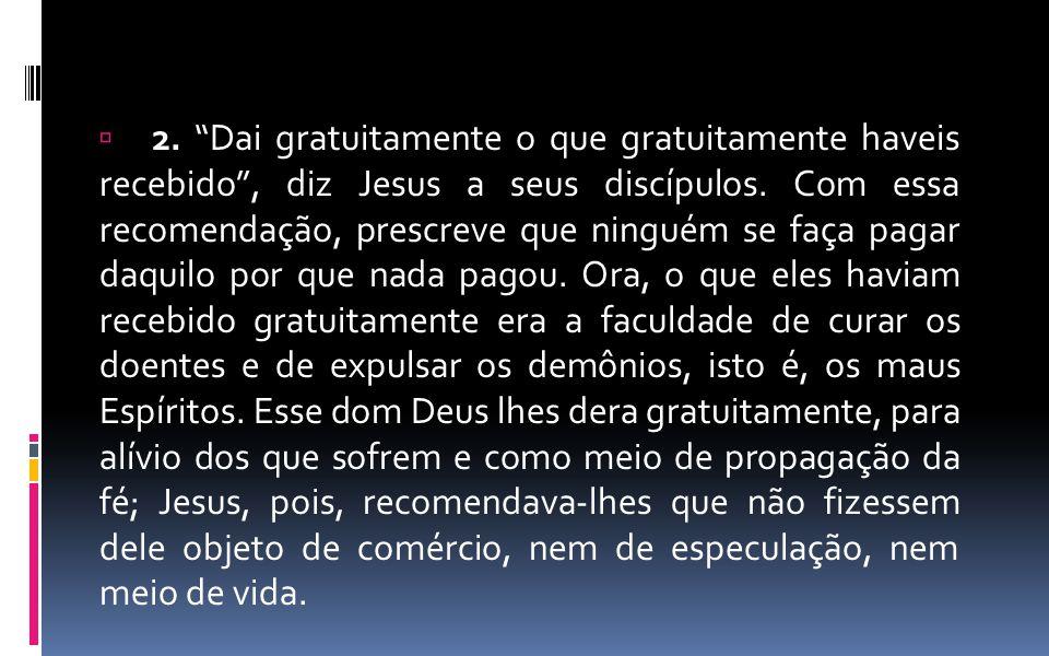 2. Dai gratuitamente o que gratuitamente haveis recebido , diz Jesus a seus discípulos.