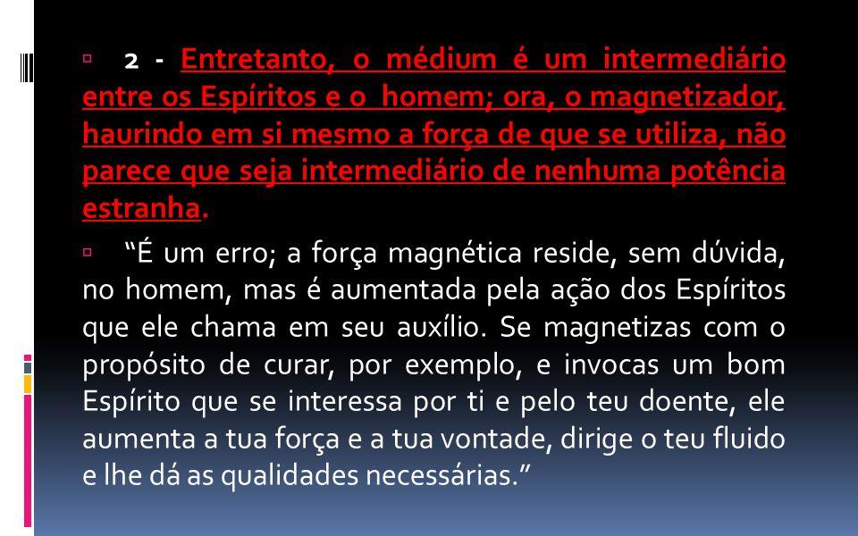 2 - Entretanto, o médium é um intermediário entre os Espíritos e o homem; ora, o magnetizador, haurindo em si mesmo a força de que se utiliza, não parece que seja intermediário de nenhuma potência estranha.