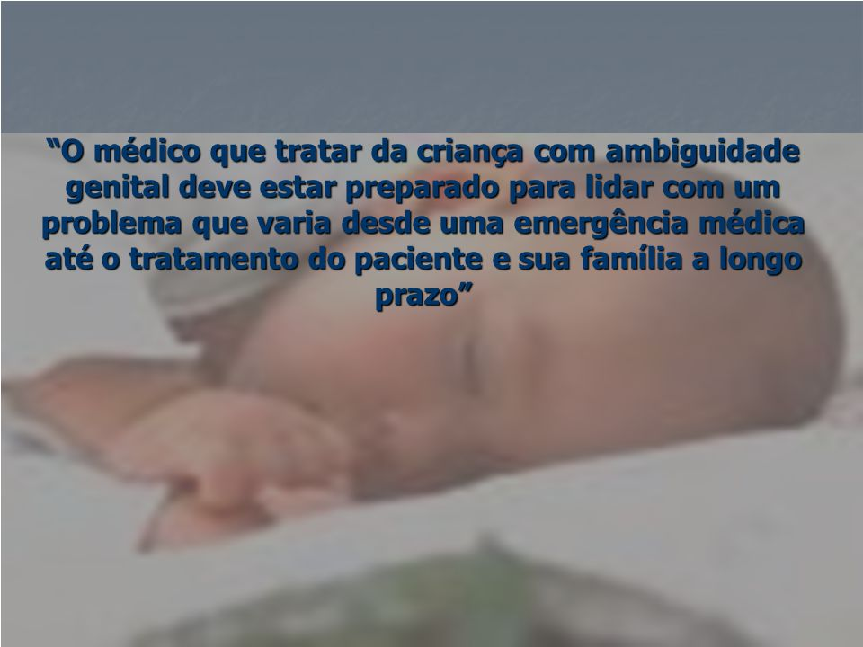 O médico que tratar da criança com ambiguidade genital deve estar preparado para lidar com um problema que varia desde uma emergência médica até o tratamento do paciente e sua família a longo prazo