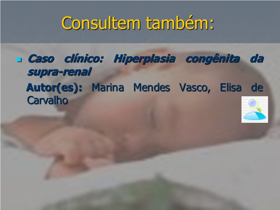 Consultem também: Caso clínico: Hiperplasia congênita da supra-renal