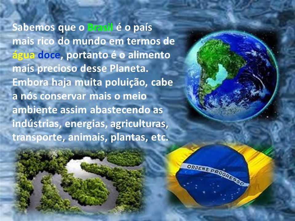 Sabemos que o Brasil é o país mais rico do mundo em termos de água doce, portanto é o alimento mais precioso desse Planeta.
