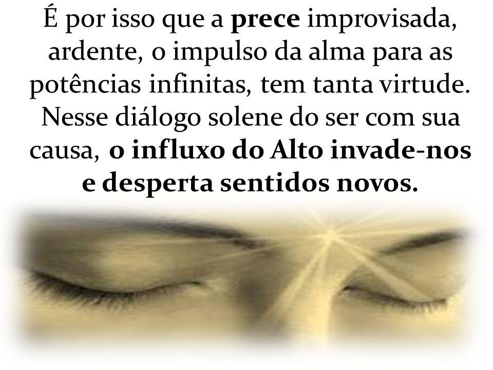 É por isso que a prece improvisada, ardente, o impulso da alma para as potências infinitas, tem tanta virtude.