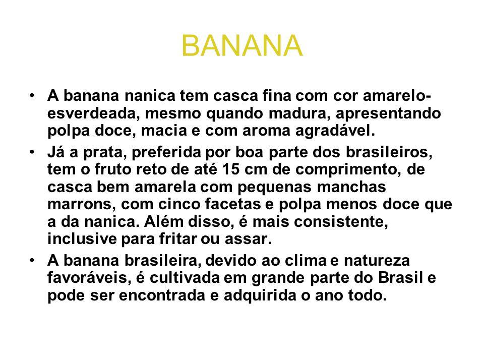 BANANA A banana nanica tem casca fina com cor amarelo-esverdeada, mesmo quando madura, apresentando polpa doce, macia e com aroma agradável.