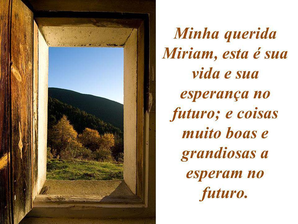 Minha querida Miriam, esta é sua vida e sua esperança no futuro; e coisas muito boas e grandiosas a esperam no futuro.