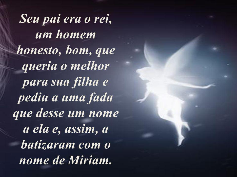 Seu pai era o rei, um homem honesto, bom, que queria o melhor para sua filha e pediu a uma fada que desse um nome a ela e, assim, a batizaram com o nome de Miriam.