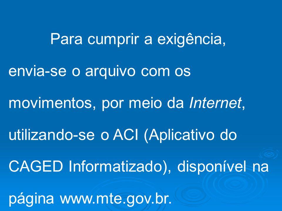 Para cumprir a exigência, envia-se o arquivo com os movimentos, por meio da Internet, utilizando-se o ACI (Aplicativo do CAGED Informatizado), disponível na página www.mte.gov.br.