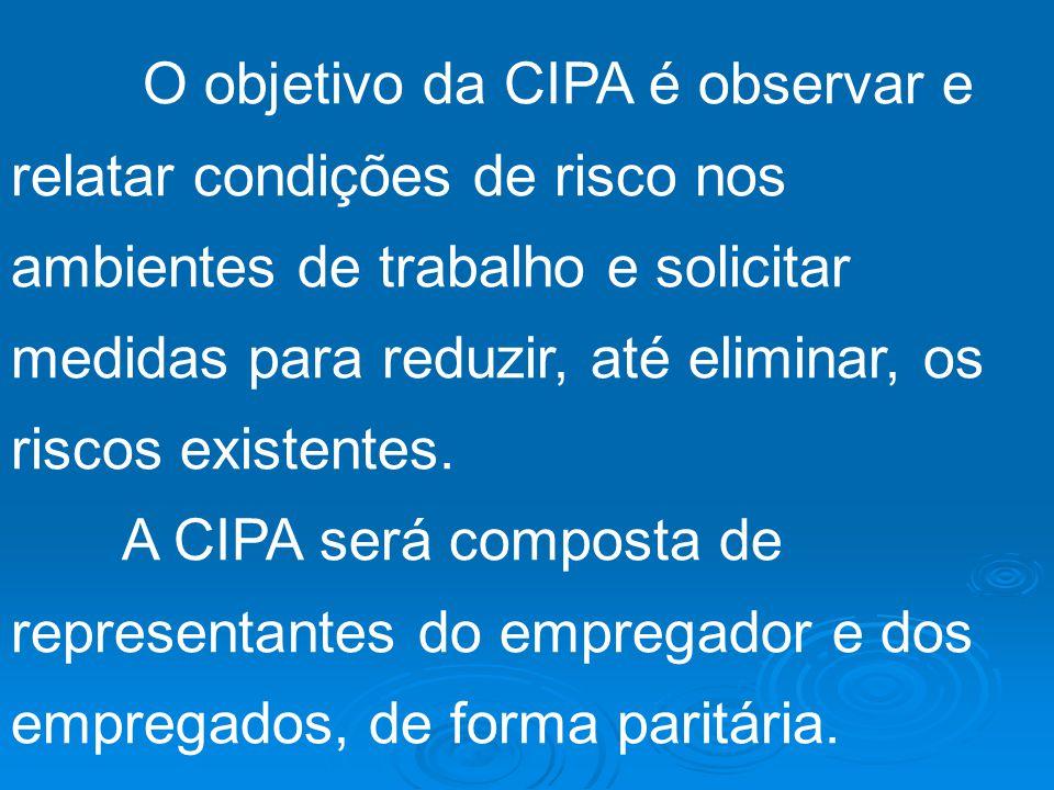 O objetivo da CIPA é observar e relatar condições de risco nos ambientes de trabalho e solicitar medidas para reduzir, até eliminar, os riscos existentes.