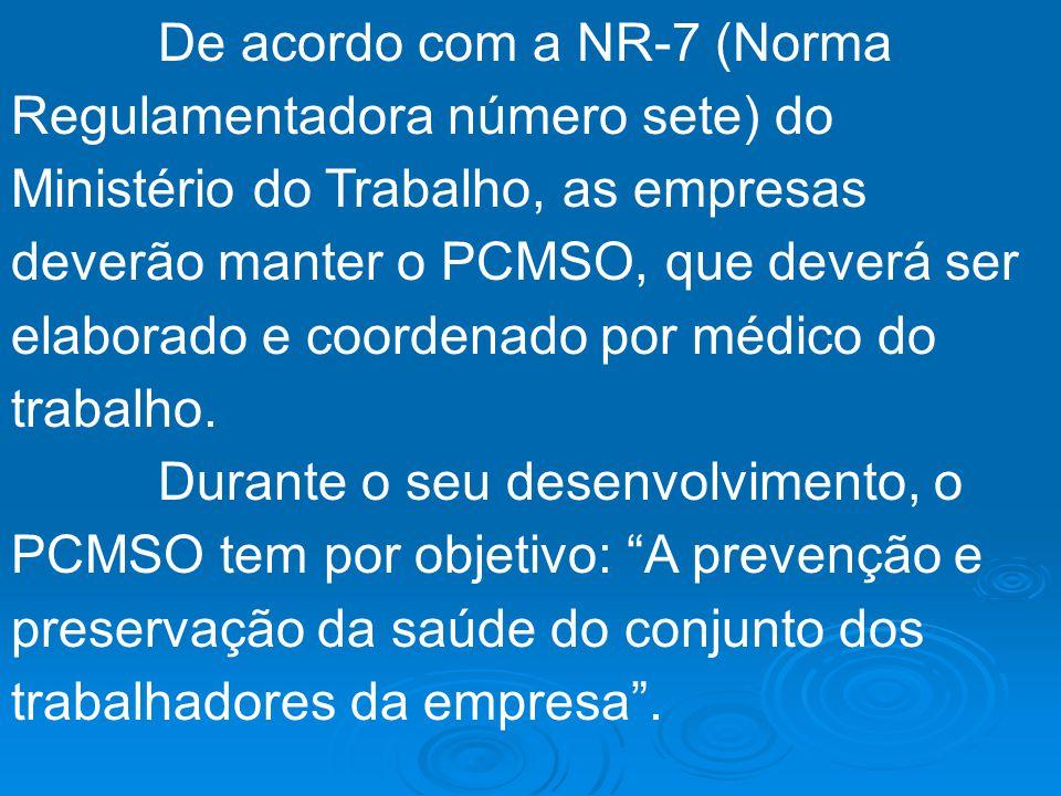 De acordo com a NR-7 (Norma Regulamentadora número sete) do Ministério do Trabalho, as empresas deverão manter o PCMSO, que deverá ser elaborado e coordenado por médico do trabalho.