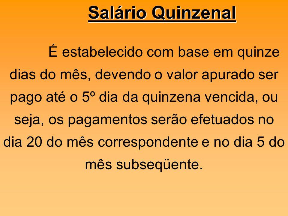 Salário Quinzenal É estabelecido com base em quinze dias do mês, devendo o valor apurado ser pago até o 5º dia da quinzena vencida, ou.