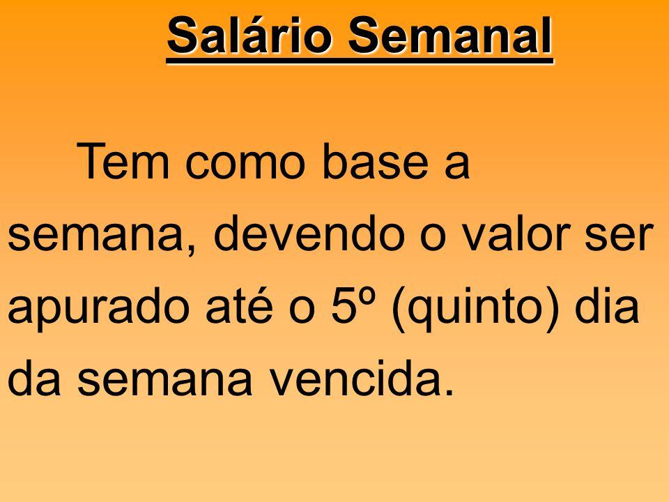 Salário Semanal Tem como base a semana, devendo o valor ser apurado até o 5º (quinto) dia da semana vencida.