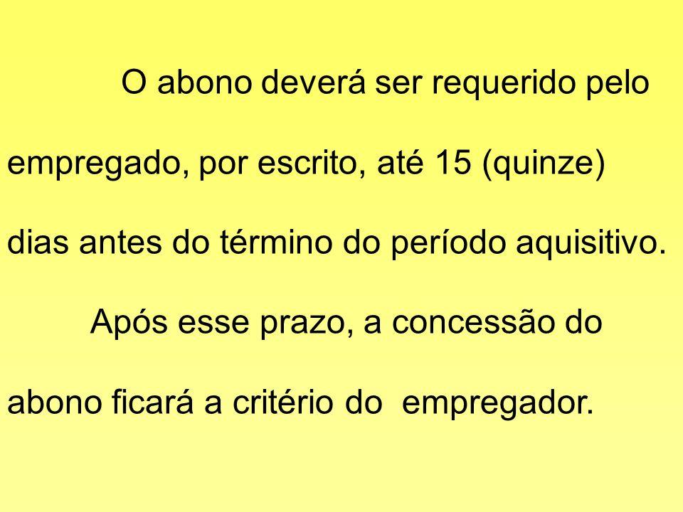 O abono deverá ser requerido pelo empregado, por escrito, até 15 (quinze) dias antes do término do período aquisitivo.