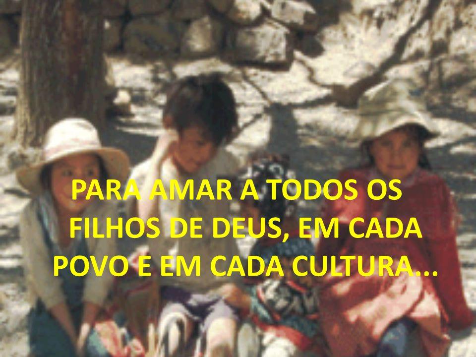 PARA AMAR A TODOS OS FILHOS DE DEUS, EM CADA POVO E EM CADA CULTURA...
