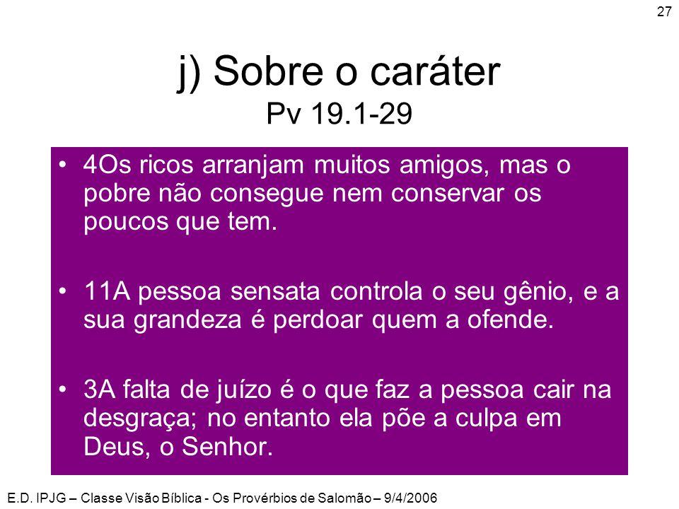 j) Sobre o caráter Pv 19.1-29 4Os ricos arranjam muitos amigos, mas o pobre não consegue nem conservar os poucos que tem.