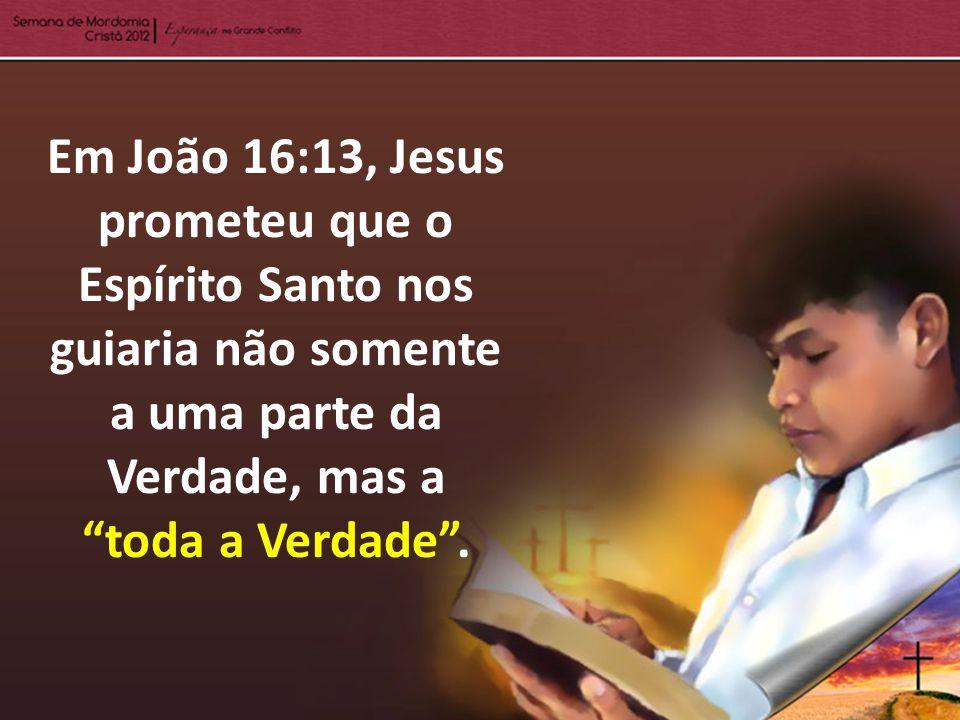 Em João 16:13, Jesus prometeu que o Espírito Santo nos guiaria não somente a uma parte da Verdade, mas a toda a Verdade .