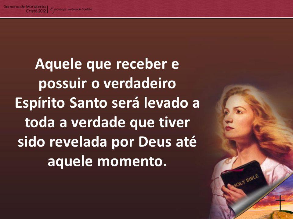Aquele que receber e possuir o verdadeiro Espírito Santo será levado a toda a verdade que tiver sido revelada por Deus até aquele momento.