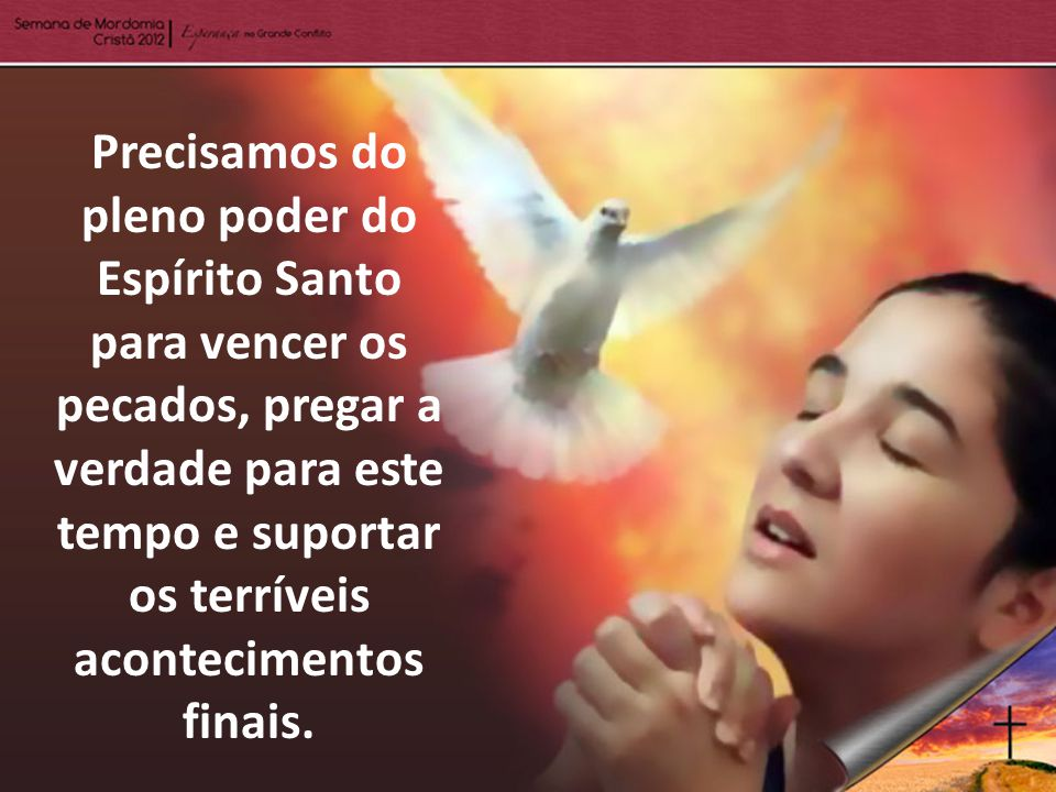 Precisamos do pleno poder do Espírito Santo para vencer os pecados, pregar a verdade para este tempo e suportar os terríveis acontecimentos finais.