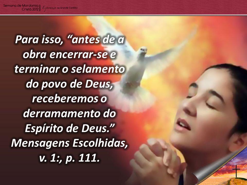 Para isso, antes de a obra encerrar-se e terminar o selamento do povo de Deus, receberemos o derramamento do Espírito de Deus. Mensagens Escolhidas, v.