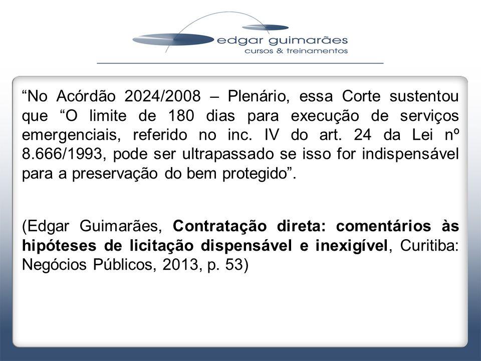 No Acórdão 2024/2008 – Plenário, essa Corte sustentou que O limite de 180 dias para execução de serviços emergenciais, referido no inc. IV do art. 24 da Lei nº 8.666/1993, pode ser ultrapassado se isso for indispensável para a preservação do bem protegido .