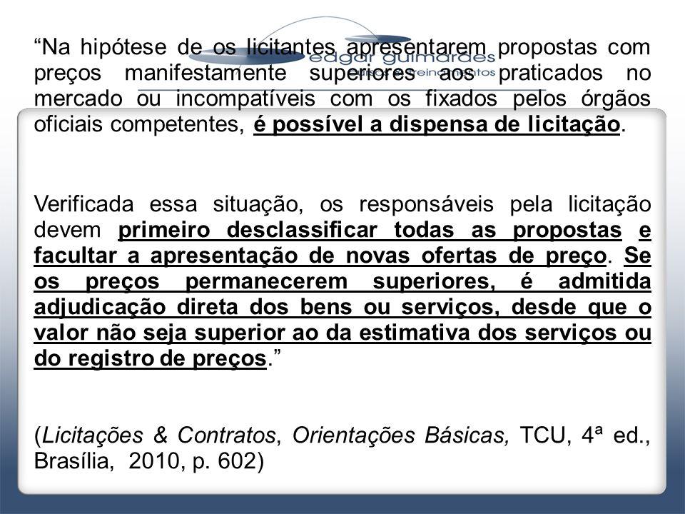 Na hipótese de os licitantes apresentarem propostas com preços manifestamente superiores aos praticados no mercado ou incompatíveis com os fixados pelos órgãos oficiais competentes, é possível a dispensa de licitação.