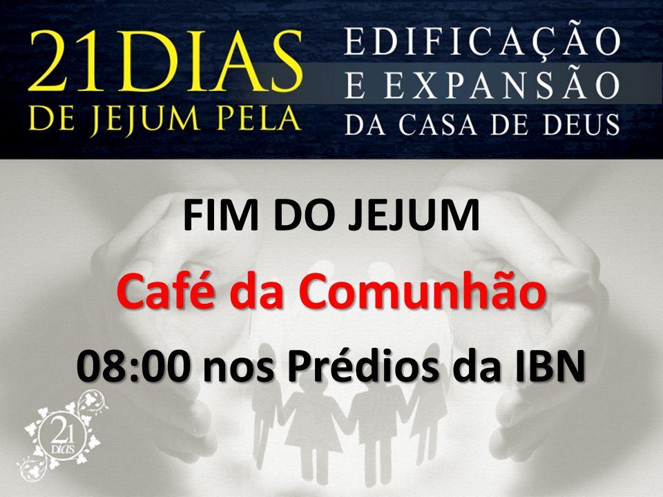 FIM DO JEJUM Café da Comunhão 08:00 nos Prédios da IBN