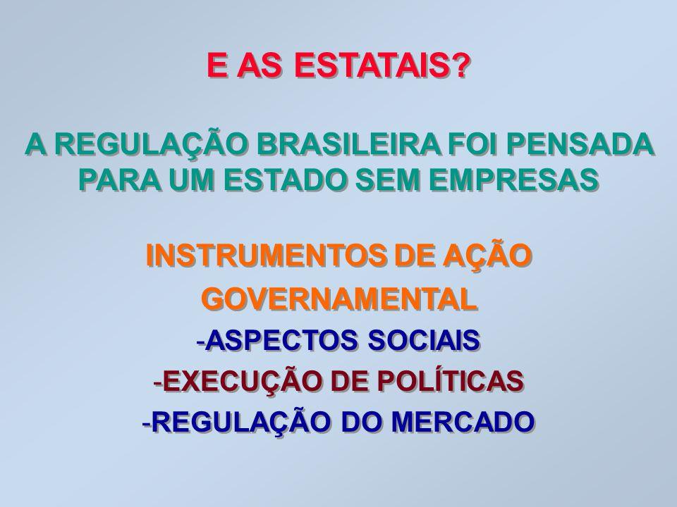 E AS ESTATAIS A REGULAÇÃO BRASILEIRA FOI PENSADA PARA UM ESTADO SEM EMPRESAS. INSTRUMENTOS DE AÇÃO GOVERNAMENTAL.