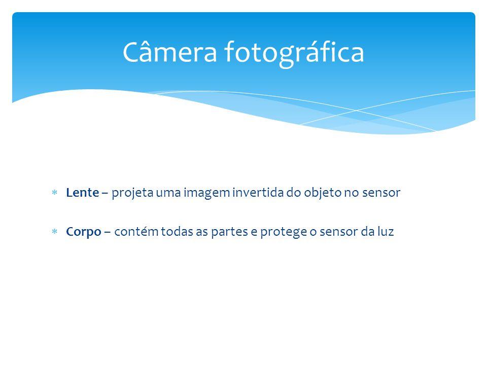 Câmera fotográfica Lente – projeta uma imagem invertida do objeto no sensor.