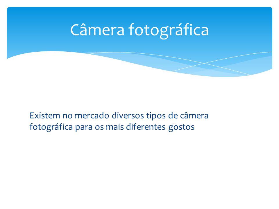 Câmera fotográfica Existem no mercado diversos tipos de câmera fotográfica para os mais diferentes gostos.