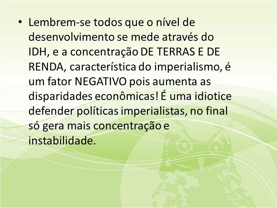 Lembrem-se todos que o nível de desenvolvimento se mede através do IDH, e a concentração DE TERRAS E DE RENDA, característica do imperialismo, é um fator NEGATIVO pois aumenta as disparidades econômicas.