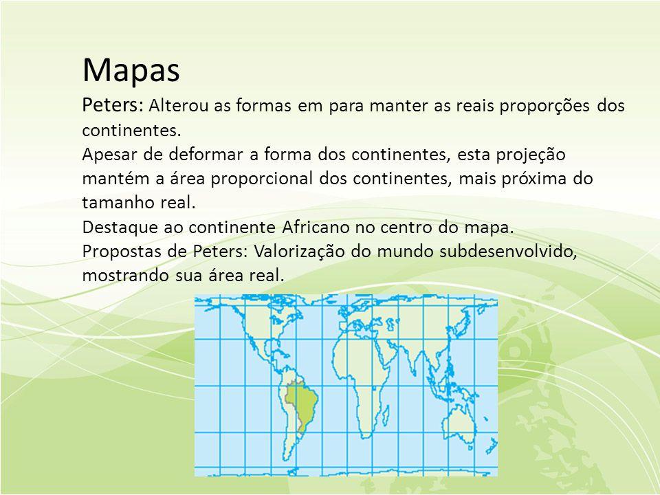 Mapas Peters: Alterou as formas em para manter as reais proporções dos continentes.